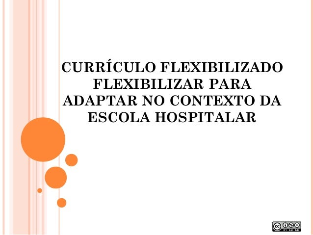 CURRÍCULO FLEXIBILIZADO  FLEXIBILIZAR PARA  ADAPTAR NO CONTEXTO DA  ESCOLA HOSPITALAR