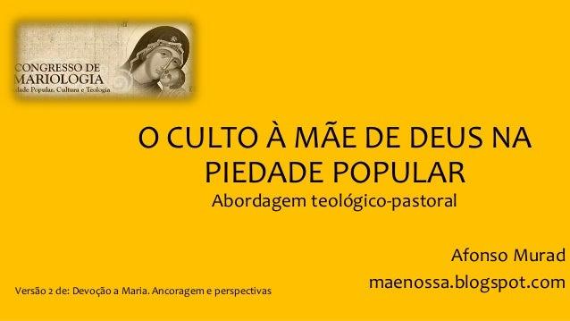 O CULTO À MÃE DE DEUS NA PIEDADE POPULAR Abordagem teológico-pastoral Afonso Murad maenossa.blogspot.comVersão 2 de: Devoç...