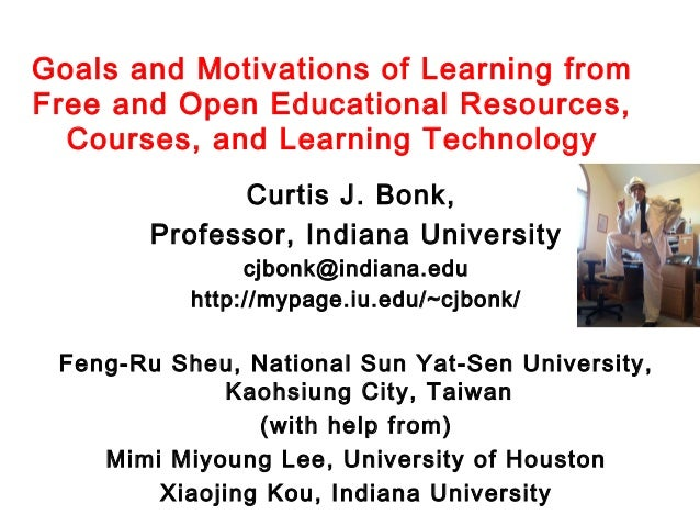 Goals and Motivations of Learning from Free and Open Educational Resources, Courses, and Learning Technology Curtis J. Bon...