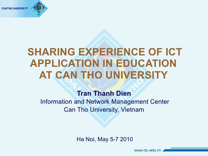 SHARING EXPERIENCE OF ICT APPLICATION IN EDUCATION  AT CAN THO UNIVERSITY  Tran Thanh Dien Information and Network Managem...