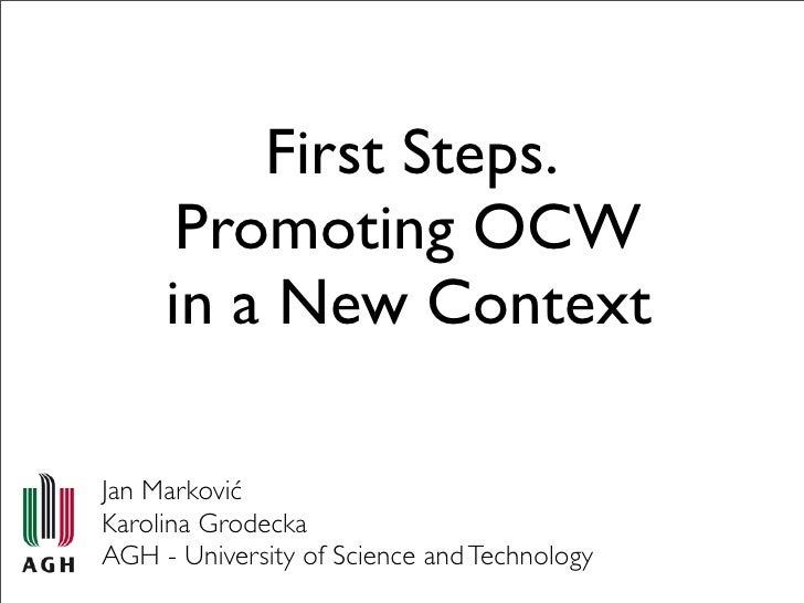 First Steps.       Promoting OCW      in a New Context  Jan Marković Karolina Grodecka AGH - University of Science and Tec...