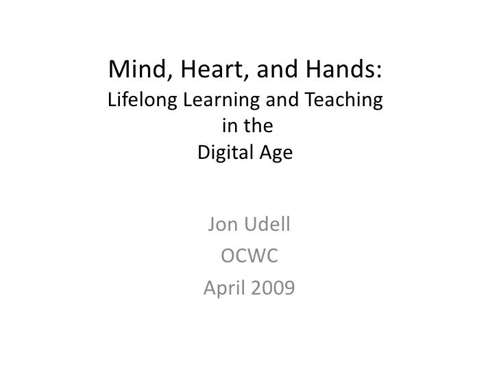 Mind, Heart, and Hands: Lifelong Learning and Teaching              in the           Digital Age             Jon Udell    ...