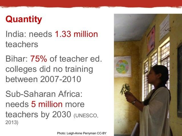 Quantity  India: needs 1.33 million  teachers  Bihar: 75% of teacher ed.  colleges did no training  between 2007-2010  Sub...