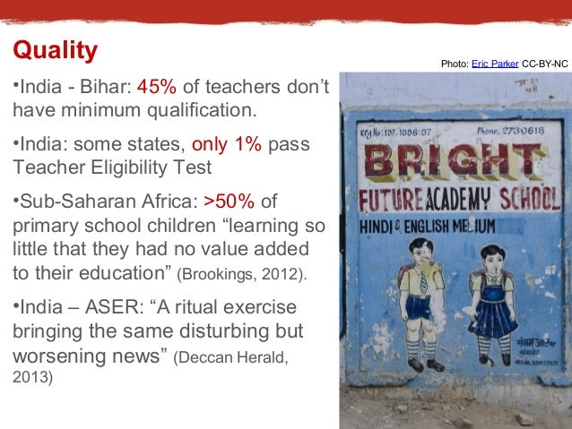 Quality  •India - Bihar: 45% of teachers don't  have minimum qualification.  •India: some states, only 1% pass  Teacher El...