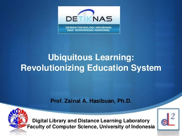 SUbiquitous Learning:Revolutionizing Education SystemProf. Zainal A. Hasibuan, Ph.D.Digital Library and Distance Learning ...