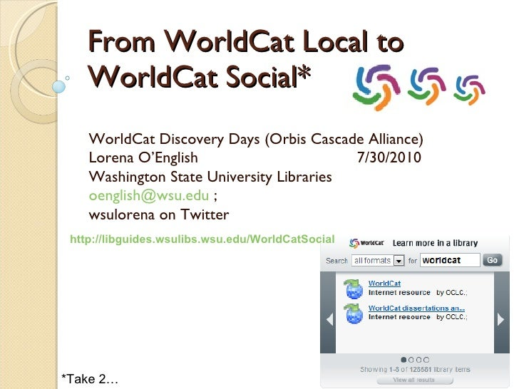 From WorldCat Local to WorldCat Social* WorldCat Discovery Days (Orbis Cascade Alliance) Lorena O'English  7/30/2010 Washi...