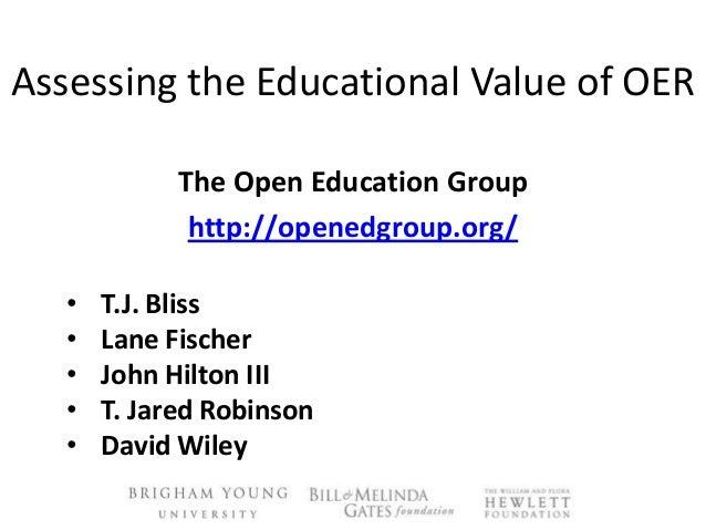 Assessing the Educational Value of OERThe Open Education Grouphttp://openedgroup.org/• T.J. Bliss• Lane Fischer• John Hilt...