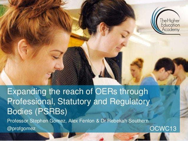Expanding the reach of OERs throughProfessional, Statutory and RegulatoryBodies (PSRBs)Professor Stephen Gomez, Alex Fenlo...