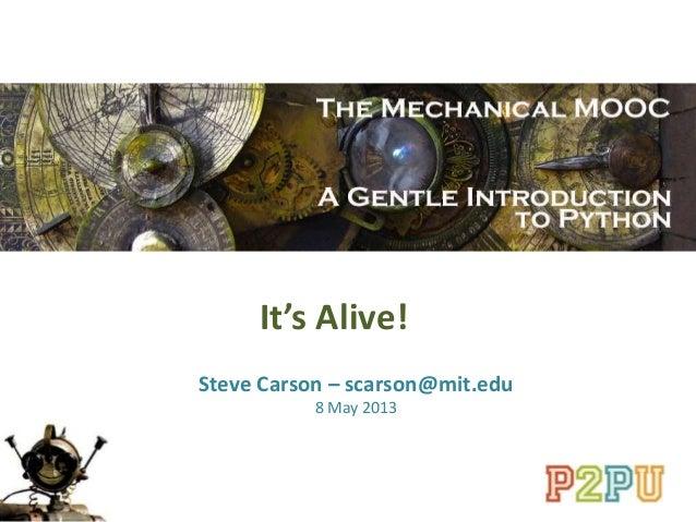 It's Alive!Steve Carson – scarson@mit.edu8 May 2013