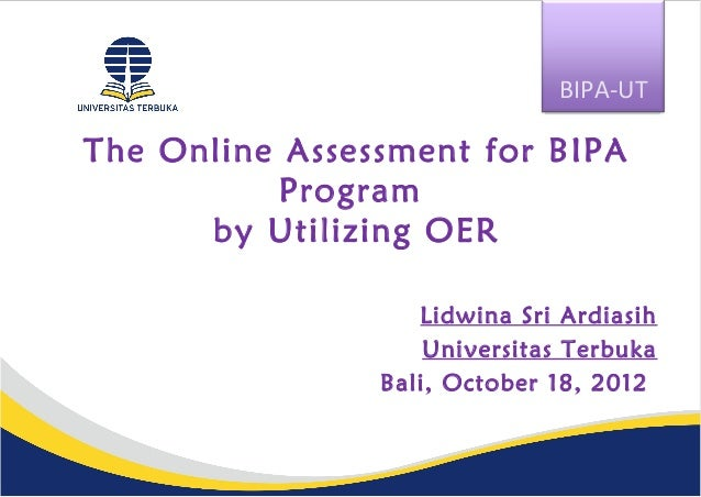 The Online Assessment for BIPAProgramby Utilizing OERLidwina Sri ArdiasihUniversitas TerbukaBali, October 18, 2012BIPA-UT
