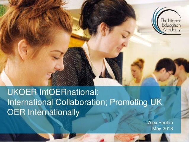 UKOER IntOERnational:International Collaboration; Promoting UKOER InternationallyAlex FenlonMay 2013