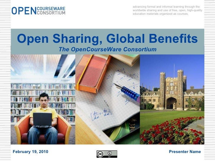 Open Sharing, Global Benefits The OpenCourseWare Consortium advancing formal and informal learning through the worldwide s...