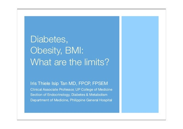 Diabetes, Obesity, BMI: What are the limits? Iris Thiele Isip Tan MD, FPCP, FPSEM Clinical Associate Professor, UP College...