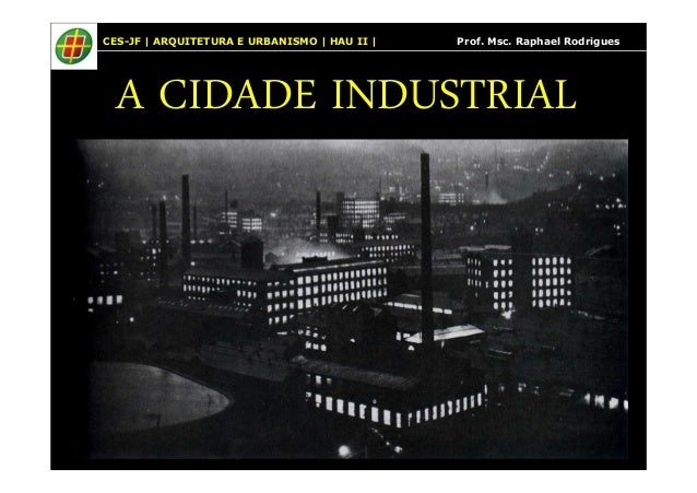 CES-JF | ARQUITETURA E URBANISMO | HAU II | Prof. Msc. Raphael Rodrigues  A CIDADE INDUSTRIAL