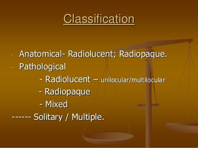 Classification - Anatomical- Radiolucent; Radiopaque. - Pathological - Radiolucent – unilocular/multilocular - Radiopaque ...