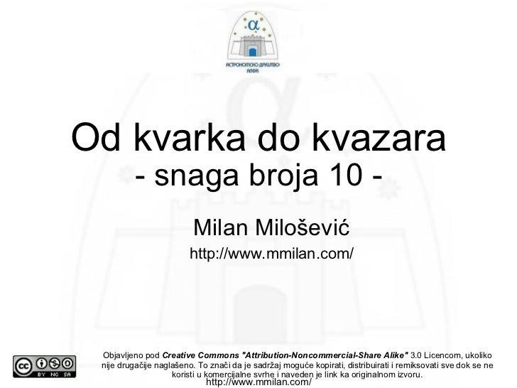 Od kvarka do kvazara - snaga broja 10 - <ul><ul><li>Milan Milošević </li></ul></ul><ul><ul><li>http://www.mmilan.com/ </li...