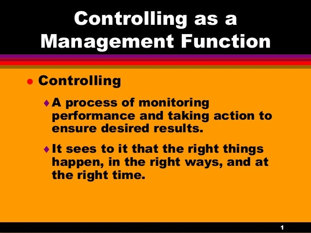 1 Controlling as a Management Function  Controlling A process of monitoring performance and taking action to ensure desi...