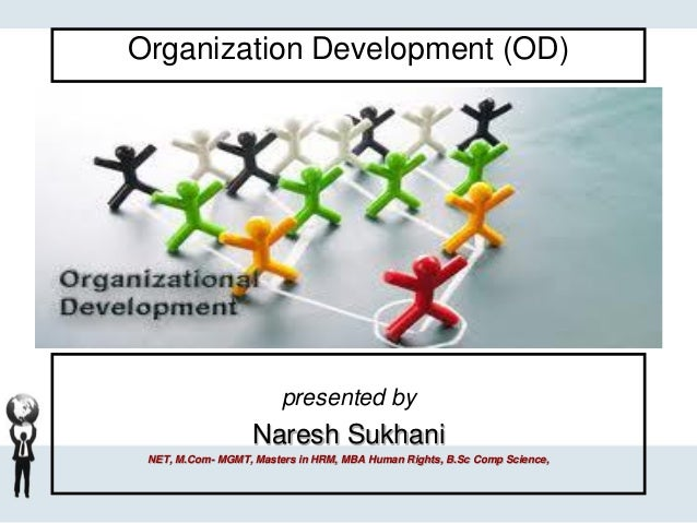 Organization Development (OD) presented by Naresh Sukhani NET, M.Com- MGMT, Masters in HRM, MBA Human Rights, B.Sc Comp Sc...