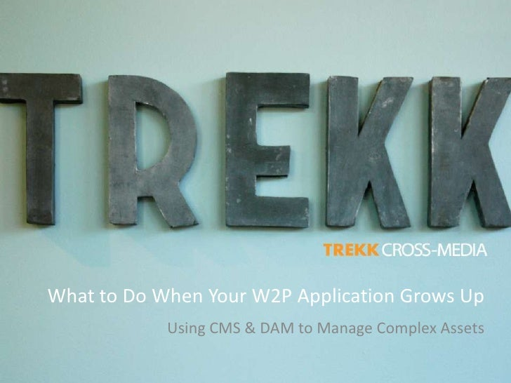 What to Do When Your W2P Application Grows Up             Using CMS & DAM to Manage Complex Assets
