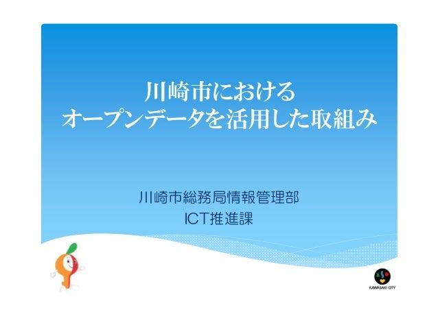 川崎市における オープンデータを活用した取組み 川崎市総務局情報管理部 ICT推進課