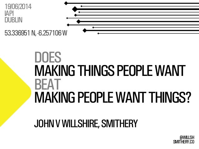 SMITHERY.CO @WILLSH DOES MAKINGTHINGSPEOPLEWANT BEAT MAKINGPEOPLEWANTTHINGS? 19/06/2014 IAPI DUBLIN 53.336951N,-6.257106W ...
