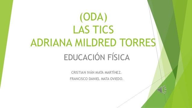 (ODA) LAS TICS ADRIANA MILDRED TORRES EDUCACIÓN FÍSICA CRISTIAN IVÁN MATA MARTÍNEZ. FRANCISCO DANIEL MATA OVIEDO.