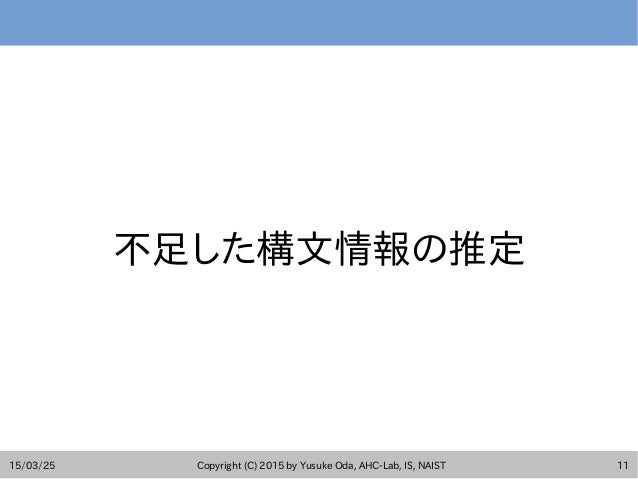 15/03/25 Copyright (C) 2015 by Yusuke Oda, AHC-Lab, IS, NAIST 11 不足した構文情報の推定