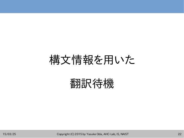 15/03/25 Copyright (C) 2015 by Yusuke Oda, AHC-Lab, IS, NAIST 22 構文情報を用いた 翻訳待機