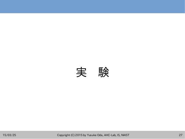 15/03/25 Copyright (C) 2015 by Yusuke Oda, AHC-Lab, IS, NAIST 27 実 験
