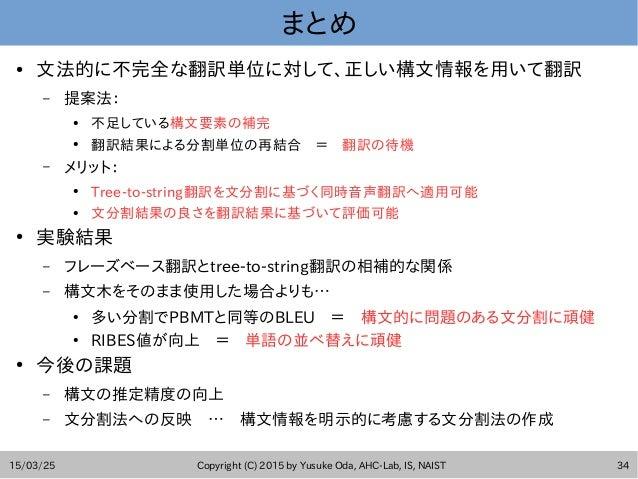 15/03/25 Copyright (C) 2015 by Yusuke Oda, AHC-Lab, IS, NAIST 34 まとめ ● 文法的に不完全な翻訳単位に対して、正しい構文情報を用いて翻訳 – 提案法: ● 不足している構文要素の...