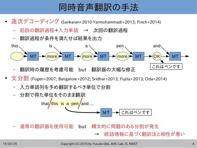 15/03/25 Copyright (C) 2015 by Yusuke Oda, AHC-Lab, IS, NAIST 4 同時音声翻訳の手法 ● 逐次デコーディング (Sankaran+2010 Yarmohammadi+2013; Fi...