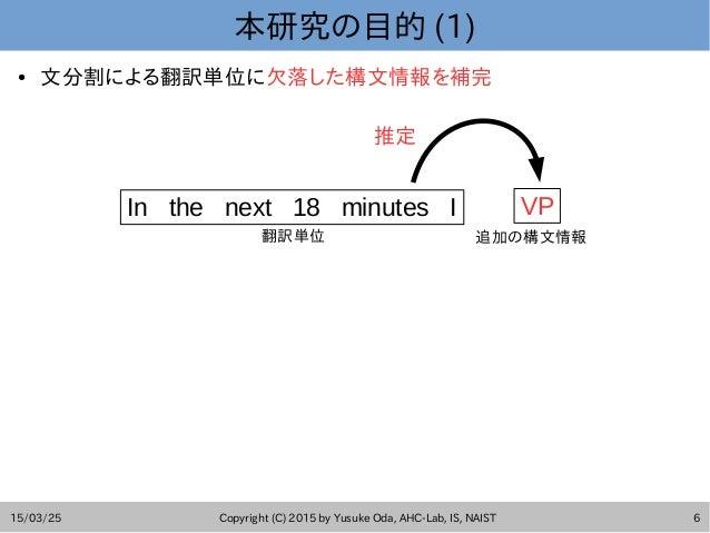 15/03/25 Copyright (C) 2015 by Yusuke Oda, AHC-Lab, IS, NAIST 6 本研究の目的 (1) ● 文分割による翻訳単位に欠落した構文情報を補完 In the next 18 minutes...