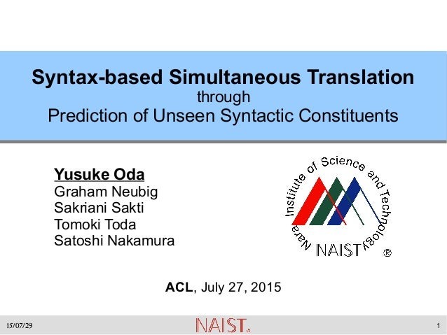 15/07/29 1 Syntax-based Simultaneous Translation through Prediction of Unseen Syntactic Constituents Yusuke Oda Graham Neu...