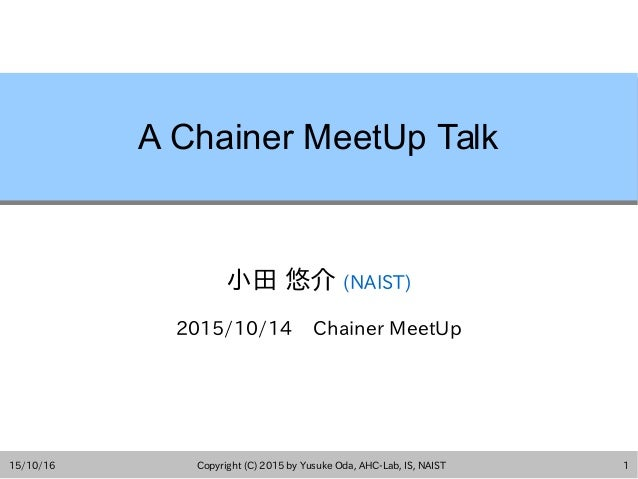 15/10/16 Copyright (C) 2015 by Yusuke Oda, AHC-Lab, IS, NAIST 1 A Chainer MeetUp Talk 小田 悠介 (NAIST) 2015/10/14 Chainer Mee...