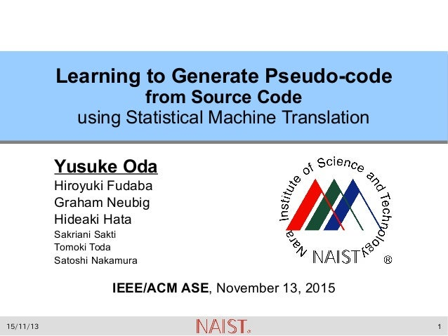 15/11/13 1 Learning to Generate Pseudo-code from Source Code using Statistical Machine Translation Yusuke Oda Hiroyuki Fud...