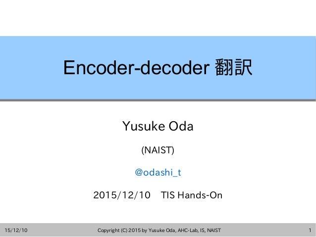 15/12/10 Copyright (C) 2015 by Yusuke Oda, AHC-Lab, IS, NAIST 1 Encoder-decoder 翻訳 Yusuke Oda (NAIST) @odashi_t 2015/12/10...
