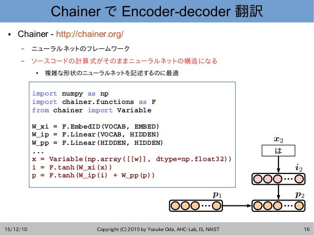 15/12/10 Copyright (C) 2015 by Yusuke Oda, AHC-Lab, IS, NAIST 16 Chainer で Encoder-decoder 翻訳 ● Chainer - http://chainer.o...