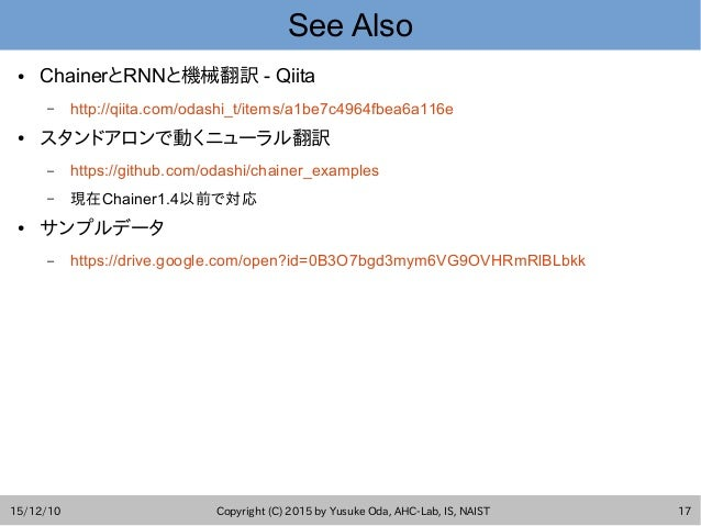 15/12/10 Copyright (C) 2015 by Yusuke Oda, AHC-Lab, IS, NAIST 17 See Also ● ChainerとRNNと機械翻訳 - Qiita – http://qiita.com/od...