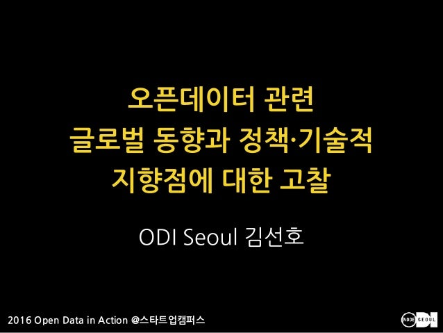 2016 Open Data in Action @스타트업캠퍼스 ODI Seoul 김선호 오픈데이터 관련 글로벌 동향과 정책·기술적 지향점에 대한 고찰