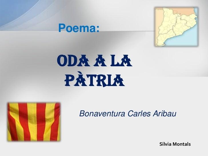 Poema: <br />ODA <br />A LA PÀTRIA<br />Bonaventura Carles Aribau<br />Sílvia Montals<br />