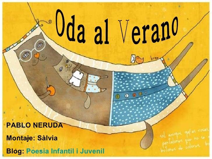 Oda al Verano PABLO NERUDA Montaje: Sàlvia Blog:  Poesia Infantil i Juvenil