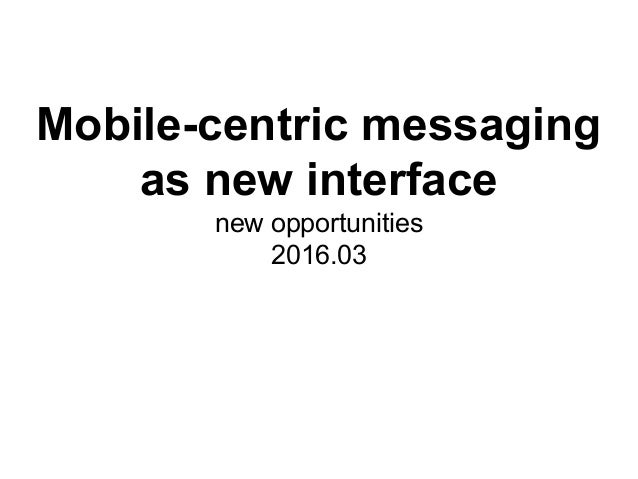 Mobile-centric messaging as new interface new opportunities 2016.03