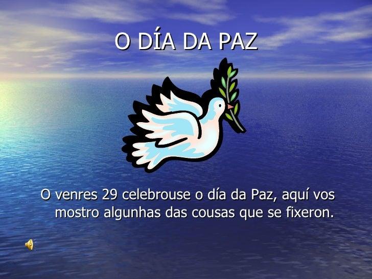 O DÍA DA PAZ <ul><li>O venres 29 celebrouse o día da Paz, aquí vos mostro algunhas das cousas que se fixeron. </li></ul>