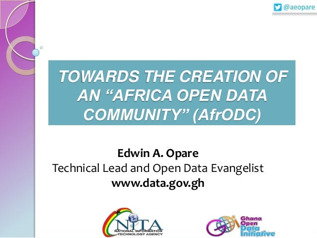 """TOWARDS THE CREATION OF AN """"AFRICA OPEN DATA COMMUNITY"""" (AfrODC) Edwin A. Opare Technical Lead and Open Data Evangelist ww..."""