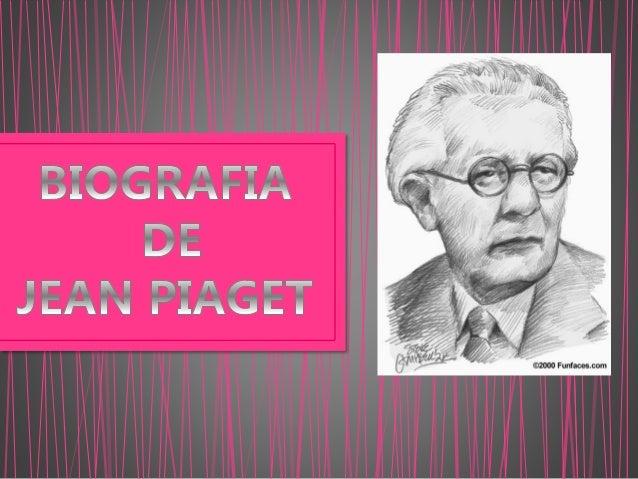 Jean Piaget Nació el 9 de agosto de 1896, en Neuchâtel (Suiza). Hijo mayor de Arthur Piaget, profesor de literatura mediev...