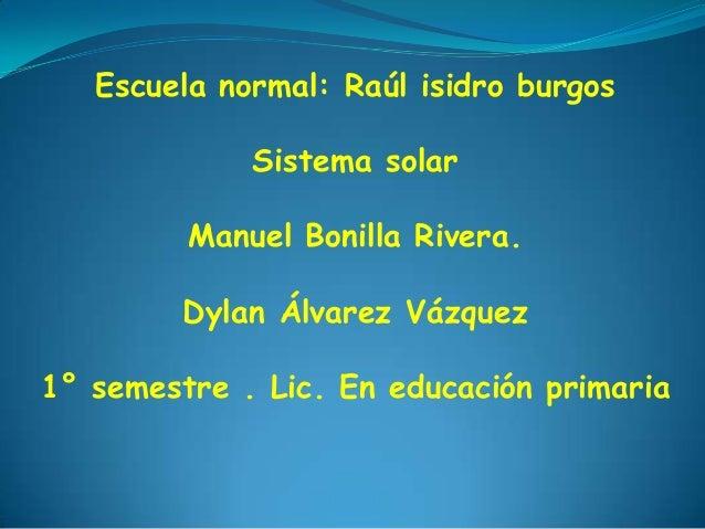 Escuela normal: Raúl isidro burgos             Sistema solar         Manuel Bonilla Rivera.         Dylan Álvarez Vázquez1...