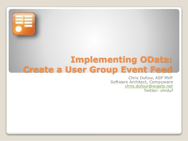 Implementing OData: Create a User Group Event Feed Chris Dufour, ASP MVP Software Architect, Compuware chris.dufour@wigets...