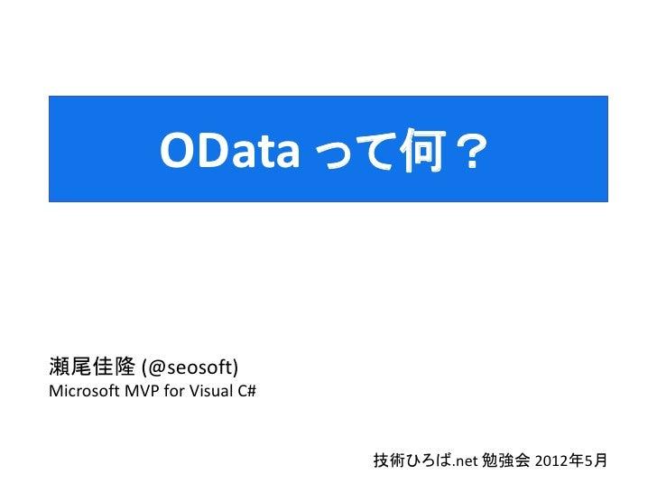 OData って何?瀬尾佳隆 (@seosoft)Microsoft MVP for Visual C#                              技術ひろば.net 勉強会 2012年5月