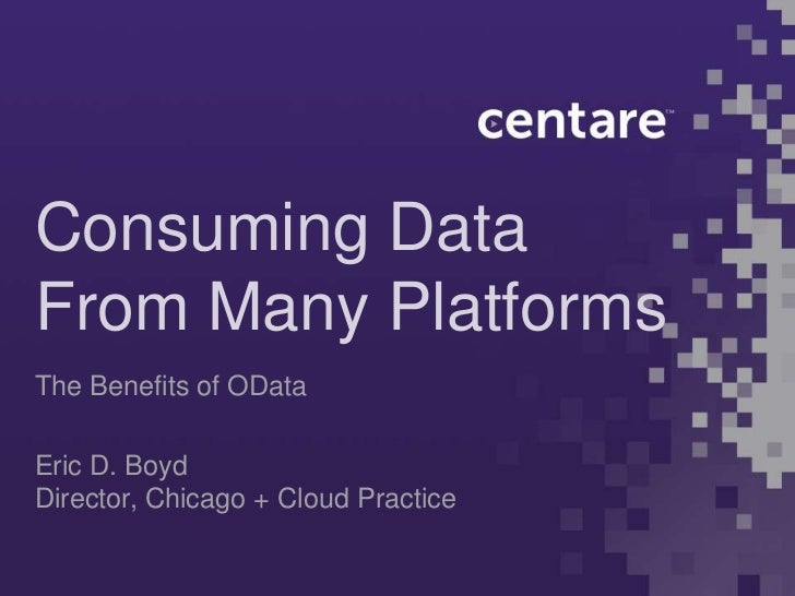 Consuming DataFrom Many PlatformsThe Benefits of ODataEric D. BoydDirector, Chicago + Cloud Practice