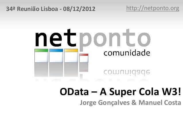 34ª Reunião Lisboa - 08/12/2012       http://netponto.org                  OData – A Super Cola W3!                       ...